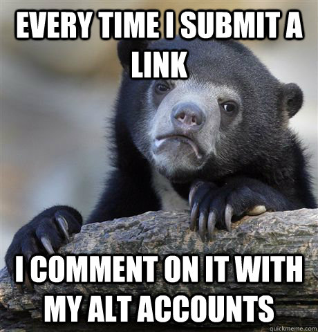 every time i submit a link i comment on it with my alt accou - Confession Bear