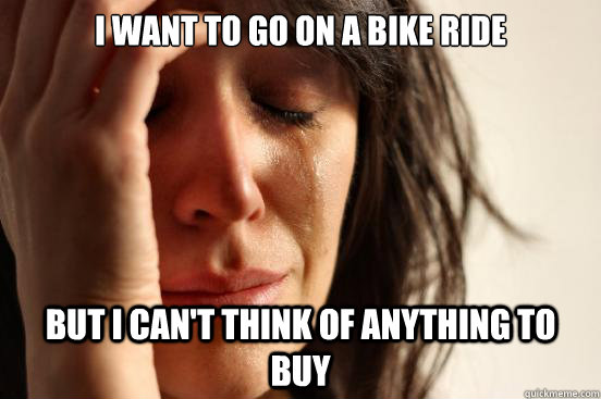 i want to go on a bike ride but i cant think of anything to - First World Problems