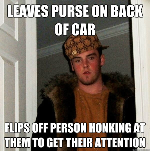 leaves purse on back of car flips off person honking at them - Scumbag Steve