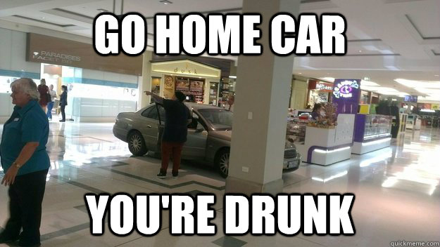 go home car youre drunk -