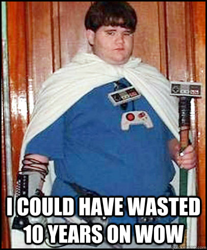 i could have wasted 10 years on wow - Fat Gamer Kid