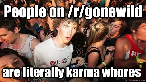 people on rgonewild are literally karma whores - Sudden Clarity Clarence