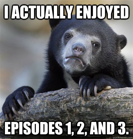 i actually enjoyed episodes 1 2 and 3 - Confession Bear