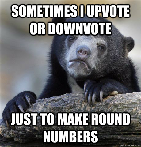 sometimes i upvote or downvote just to make round numbers - Confession Bear