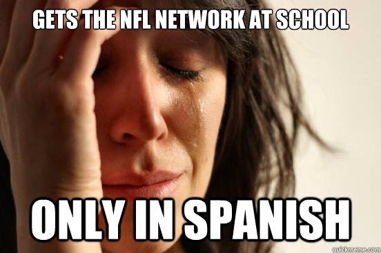 gets the nfl network at school only in spanish - First World Problems