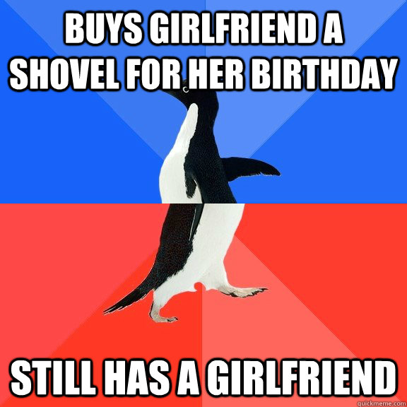 buys girlfriend a shovel for her birthday still has a girlfr - Socially Awkward Awesome Penguin