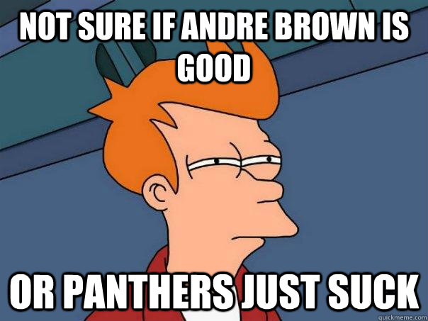 not sure if andre brown is good or panthers just suck - Futurama Fry