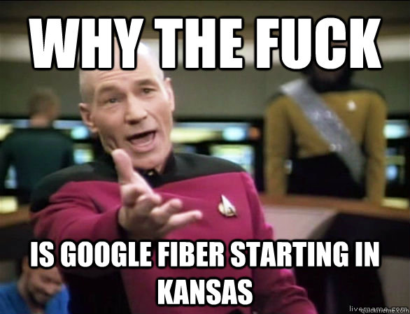 why the fuck is google fiber starting in kansas - Annoyed Picard HD