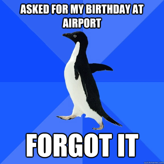 asked for my birthday at airport forgot it - Socially Awkward Penguin