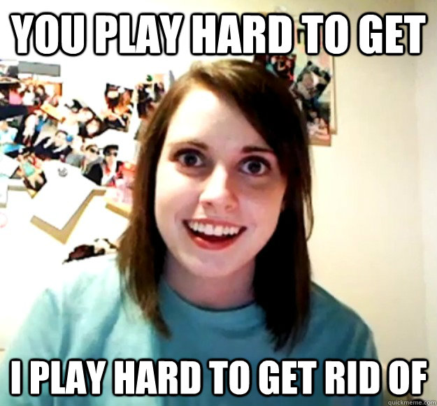 you play hard to get i play hard to get rid of - Overly Attached Girlfriend