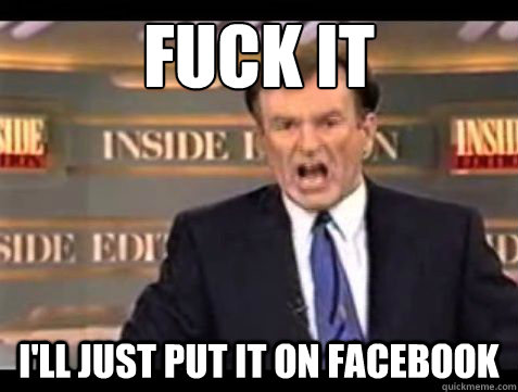 fuck it ill just put it on facebook - Bill OReilly Fuck it