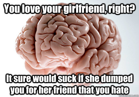 you love your girlfriend right it sure would suck if she d - Scumbag Brain