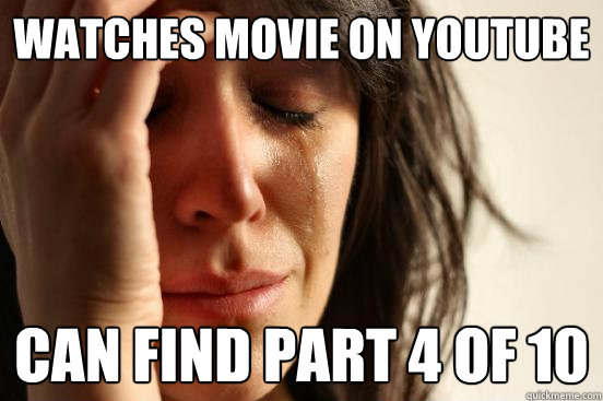 watches movie on youtube can find part 4 of 10 - First World Problems
