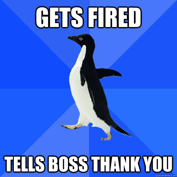 gets fired tells boss thank you - Socially Awkward Penguin