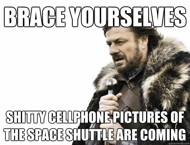 brace yourselves shitty cellphone pictures of the space shut - Brace Yourself