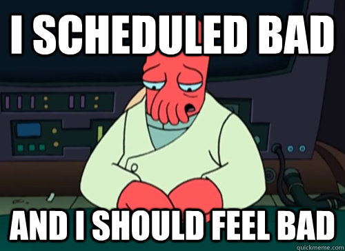 i scheduled bad and i should feel bad - sad zoidberg