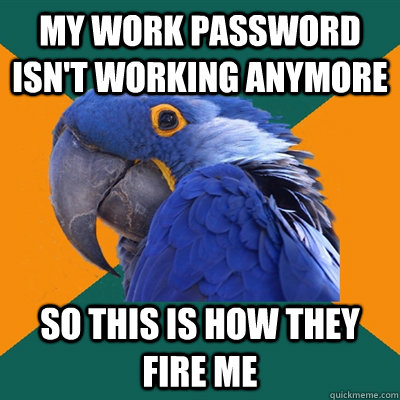 my work password isnt working anymore so this is how they f - Paranoid Parrot