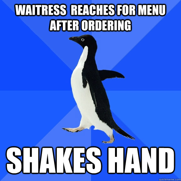 waitress reaches for menu after ordering shakes hand - Socially Awkward Penguin