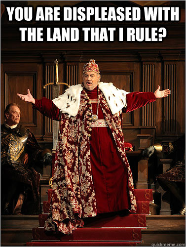 you are displeased with the land that i rule  -