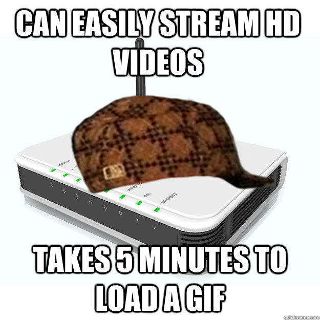 can easily stream hd videos takes 5 minutes to load a gif - scumbag router