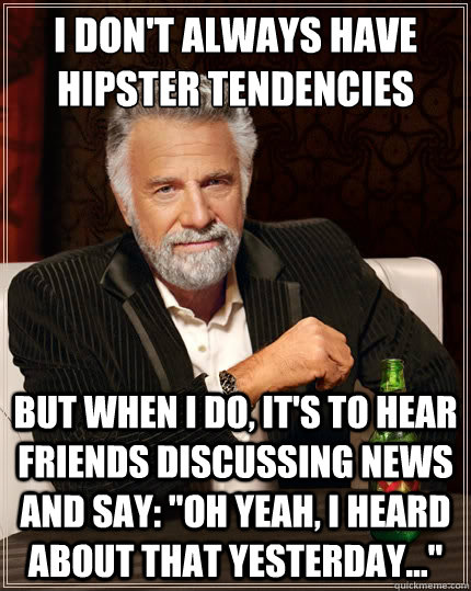 i dont always have hipster tendencies but when i do its t - The Most Interesting Man In The World