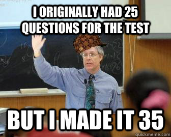 i originally had 25 questions for the test but i made it 35 - Scumbag Professor