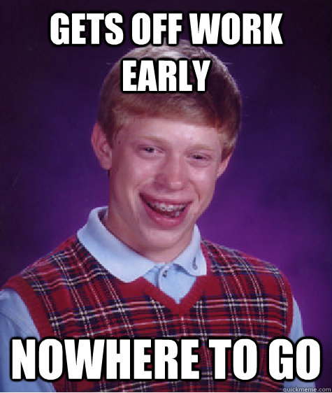 gets off work early nowhere to go - Bad Luck Brian