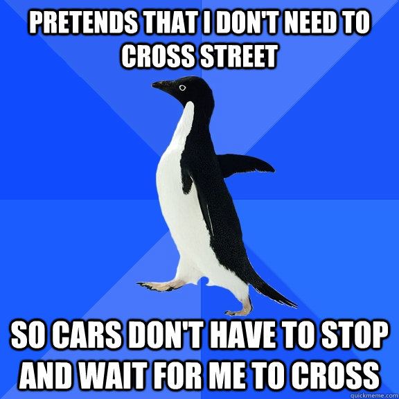 pretends that i dont need to cross street so cars dont hav - Socially Awkward Penguin
