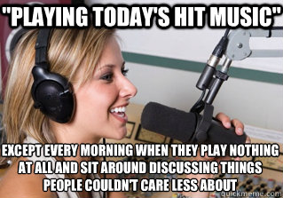 playing todays hit music except every morning when they p - scumbag radio dj