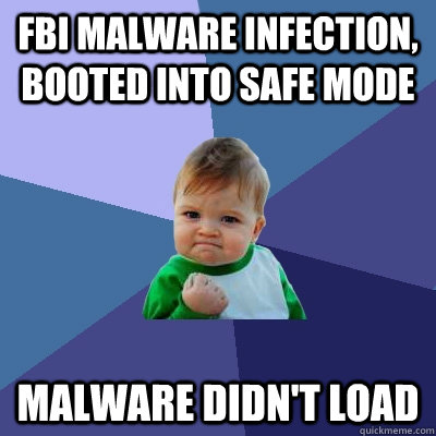 fbi malware infection booted into safe mode malware didnt  - Success Kid