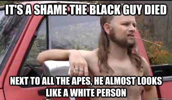 its a shame the black guy died next to all the apes he alm - Almost Politically Correct Redneck