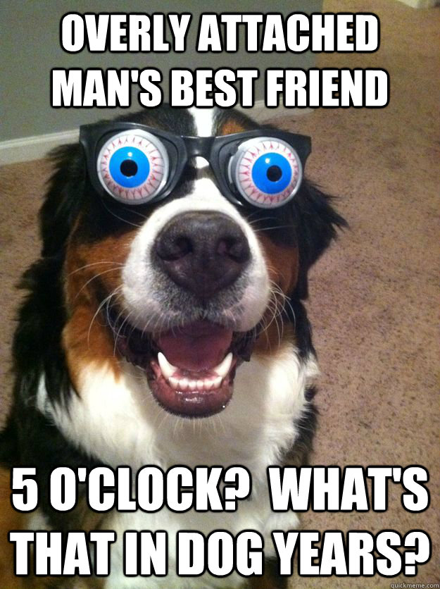 overly attached mans best friend 5 oclock whats that in -