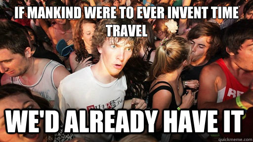 if mankind were to ever invent time travel wed already have - Sudden Clarity Clarence
