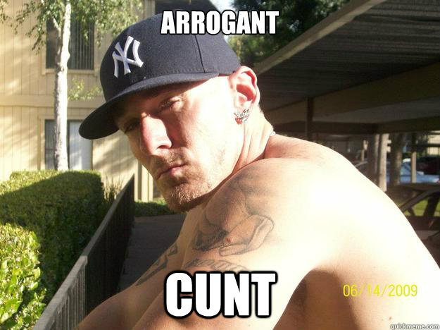 arrogant cunt - Chad Elliott