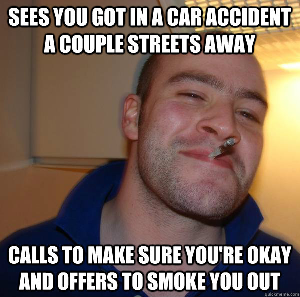 sees you got in a car accident a couple streets away calls t - Good Guy Greg