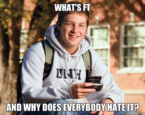 whats ft and why does everybody hate it - College Freshman