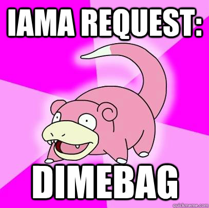 iama request dimebag  - Slowpoke