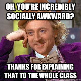 oh youre incredibly socially awkward thanks for explaini - Condescending Wonka