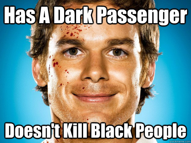 has a dark passenger doesnt kill black people - Dexter