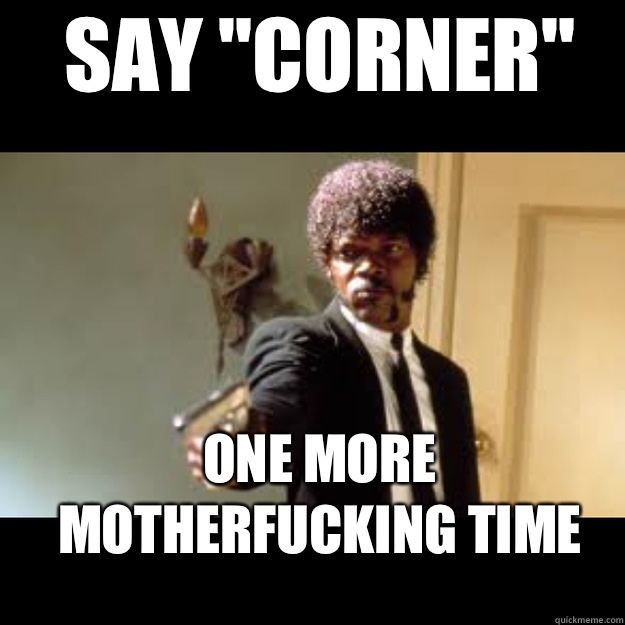 SAY CORNER ONE MORE MOTHERFUCKING TIME  - Samuel Jackson