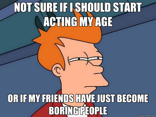 NOT SURE IF I SHOULD START ACTING MY AGE OR IF MY FRIENDS HA - Futurama Fry