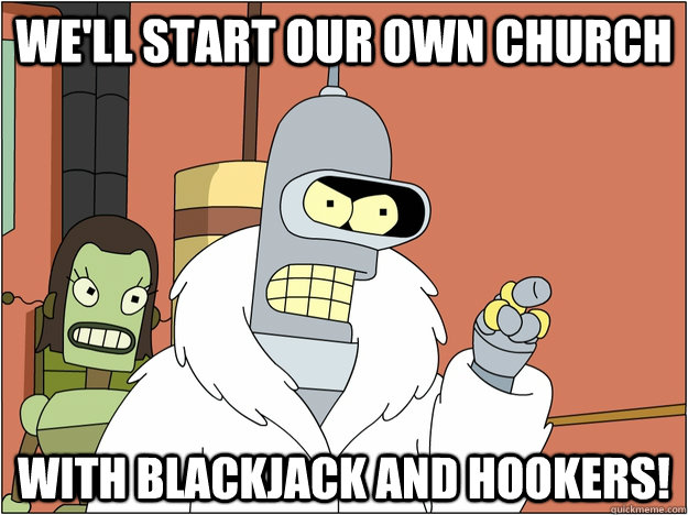 well start our own church with blackjack and hookers - Ill start my own x with blackjack and hookers! Bender, Futurama