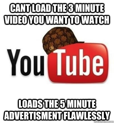 cant load the 3 minute video you want to watch loads the 5 m - Scumbag YouTube