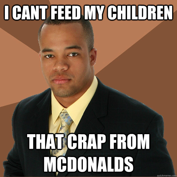 i cant feed my children that crap from mcdonalds - Successful Black Man