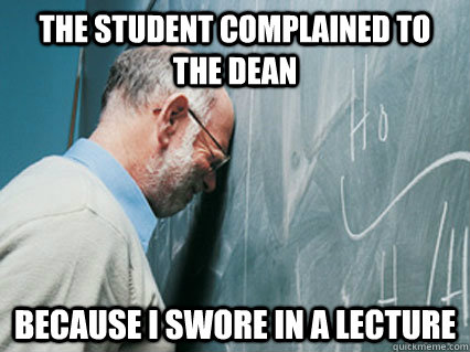 the student complained to the dean because i swore in a lect - 