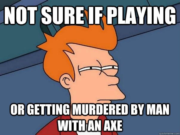 not sure if playing or getting murdered by man with an axe - Not sure Fry