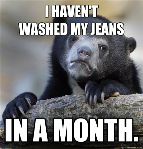 i havent washed my jeans in a month - Confession Bear