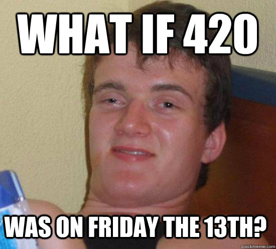 what if 420 was on friday the 13th - 10 GUY