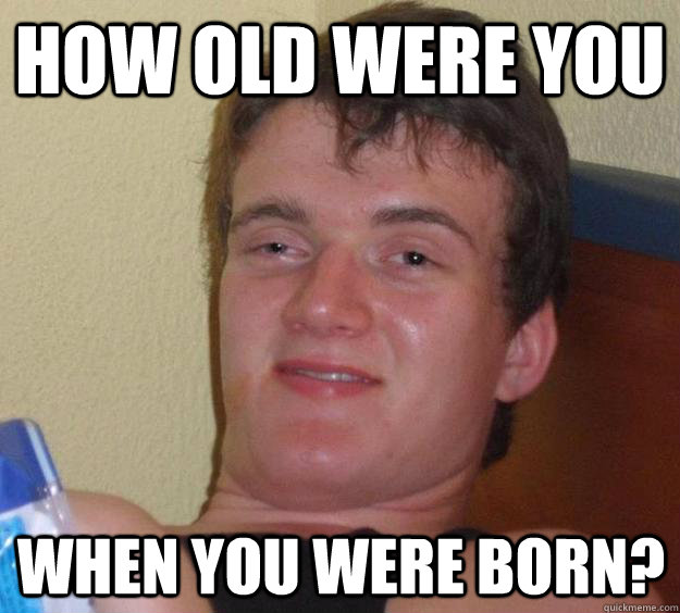 how old were you when you were born - 10 Guy