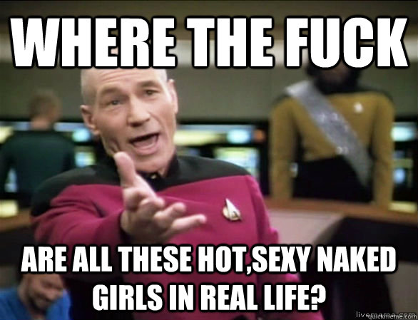where the fuck are all these hotsexy naked girls in real li - Annoyed Picard HD